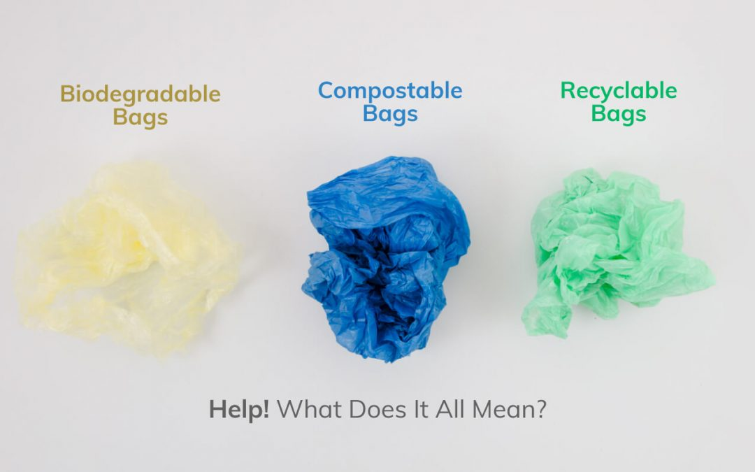 BIODEGRADABLE BAGS, COMPOSTABLE BAGS, AND RECYCLABLE BAGS – HELP!   WHAT DOES IT ALL MEAN?